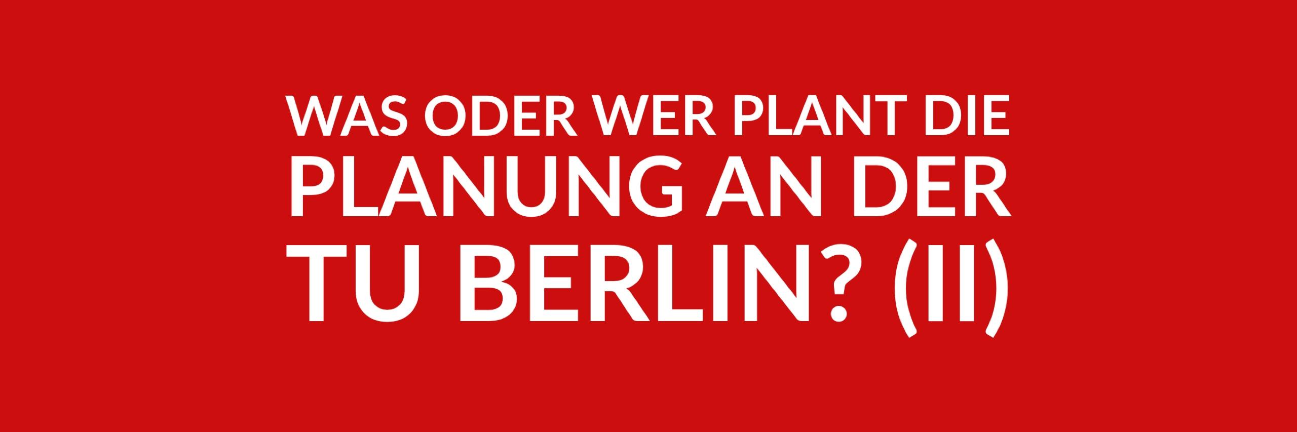 Anfrage 'Was oder wer plant die Planung an der Technischen Universität Berlin? (II)' (PDF)